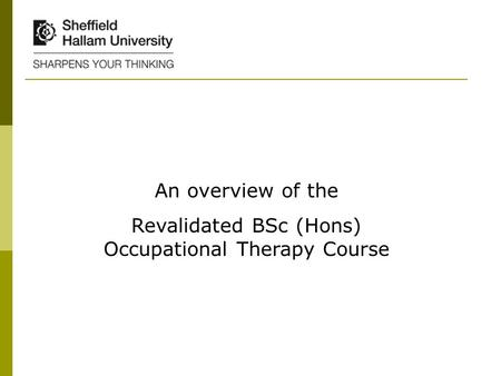 An overview of the Revalidated BSc (Hons) Occupational Therapy Course.