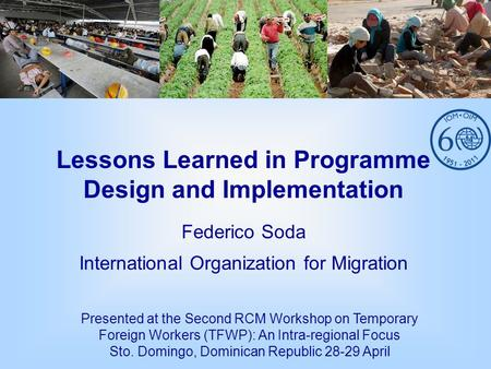 Lessons Learned in Programme Design and Implementation Federico Soda International Organization for Migration Presented at the Second RCM Workshop on Temporary.