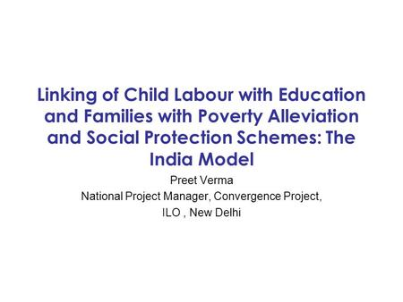 Linking of Child Labour with Education and Families with Poverty Alleviation and Social Protection Schemes: The India Model Preet Verma National Project.