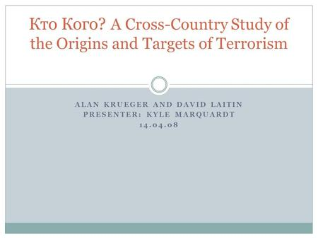 ALAN KRUEGER AND DAVID LAITIN PRESENTER: KYLE MARQUARDT 14.04.08 Кто Кого? A Cross-Country Study of the Origins and Targets of <strong>Terrorism</strong>.