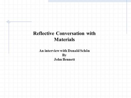 Reflective Conversation with Materials An interview with Donald Schön By John Bennett.