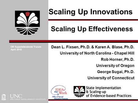 Scaling Up Innovations Dean L. Fixsen, Ph.D. & Karen A. Blase, Ph.D. University of North Carolina - Chapel Hill Rob Horner, Ph.D. University of Oregon.