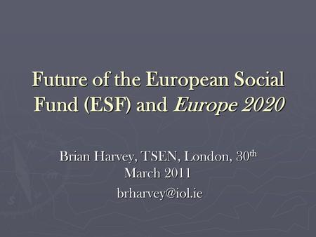 Future of the European Social Fund (ESF) and Europe 2020 Brian Harvey, TSEN, London, 30 th March 2011