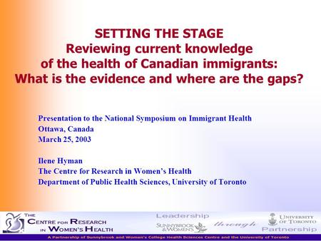 Ilene Hyman The Centre for Research in Women's Health SETTING THE STAGE Reviewing current knowledge of the health of Canadian immigrants: What is the evidence.