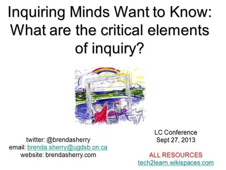 Inquiring Minds Want to Know: What are the critical elements of inquiry? LC Conference Sept 27, 2013 ALL RESOURCES tech2learn.wikispaces.com