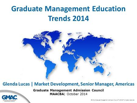 © 2014 Graduate Management Admission Council® (GMAC®) All rights reserved. Graduate Management Education Trends 2014 Glenda Lucas | Market Development,