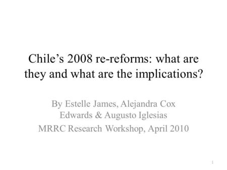 Chile's 2008 re-reforms: what are they and what are the implications? By Estelle James, Alejandra Cox Edwards & Augusto Iglesias MRRC Research Workshop,