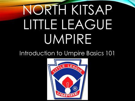 NORTH KITSAP LITTLE LEAGUE UMPIRE Introduction to Umpire Basics 101.