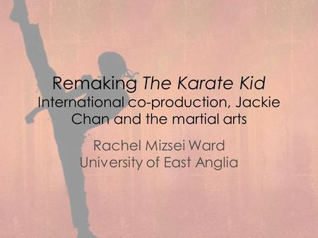 Remaking The Karate Kid International co-production, Jackie Chan and the martial arts Rachel Mizsei Ward University of East Anglia.