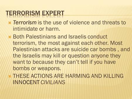  Terrorism is the use of violence and threats to intimidate or harm.  Both Palestinians and Israelis conduct terrorism, the most against each other.