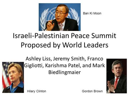 Israeli-Palestinian Peace Summit Proposed by World Leaders Ashley Liss, Jeremy Smith, Franco Gigliotti, Karishma Patel, and Mark Biedlingmaier Ban Ki Moon.