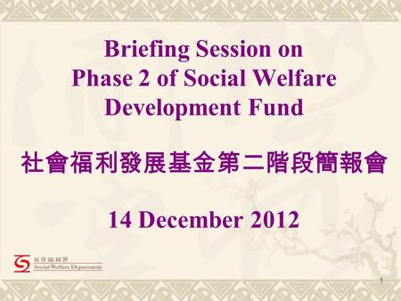 1 Briefing Session on Phase 2 of Social Welfare Development Fund 社會福利發展基金第二階段簡報會 14 December 2012.