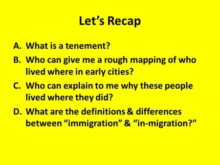 Let's Recap A.What is a tenement? B.Who can give me a rough mapping of who lived where in early cities? C.Who can explain to me why these people lived.