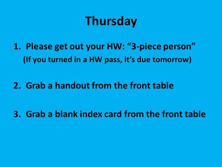 "Thursday 1.Please get out your HW: ""3-piece person"" (If you turned in a HW pass, it's due tomorrow) 2.Grab a handout from the front table 3.Grab a blank."