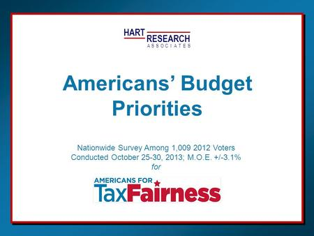 HART RESEARCH ASSOTESCIA Nationwide Survey Among 1,009 2012 Voters Conducted October 25-30, 2013; M.O.E. +/-3.1% for Americans' Budget Priorities.