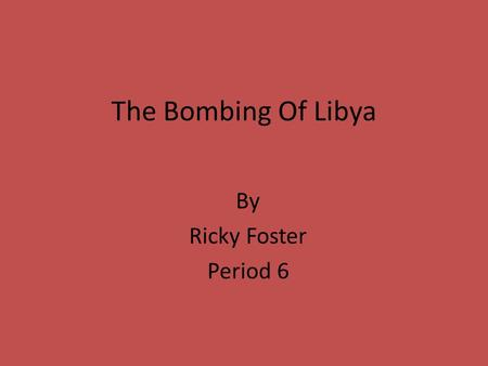 The Bombing Of Libya By Ricky Foster Period 6. Leading Up To Attack Founded that Libya's government financed Muslim, Anti-U.S., Anti-British, Palestinian.
