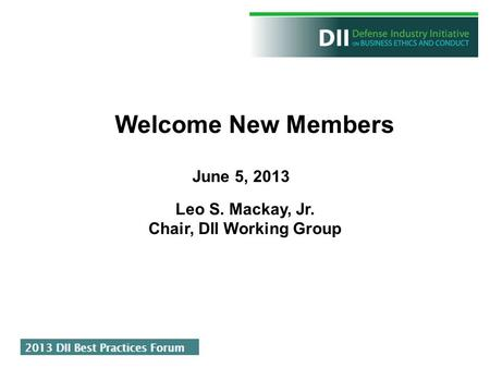 June 5, 2013 Welcome New Members Leo S. Mackay, Jr. Chair, DII Working Group.