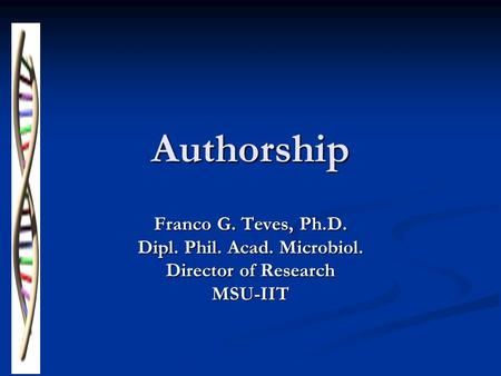 Authorship Franco G. Teves, Ph.D. Dipl. Phil. Acad. Microbiol. Director of Research MSU-IIT.