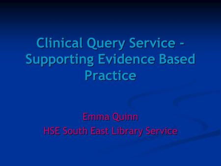 Clinical Query Service - Supporting Evidence Based Practice Emma Quinn HSE South East Library Service.