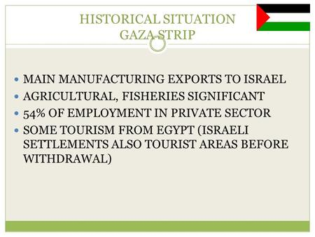HISTORICAL SITUATION GAZA STRIP MAIN MANUFACTURING EXPORTS TO ISRAEL AGRICULTURAL, FISHERIES SIGNIFICANT 54% OF EMPLOYMENT IN PRIVATE SECTOR SOME TOURISM.