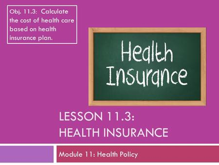 LESSON 11.3: HEALTH INSURANCE Module 11: Health Policy Obj. 11.3: Calculate the cost of health care based on health insurance plan.