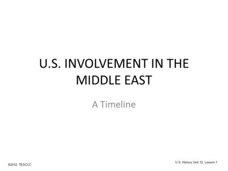 U.S. INVOLVEMENT IN THE MIDDLE EAST A Timeline ©2012, TESCCC U.S. History Unit 12, Lesson 1.