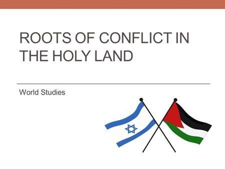 ROOTS OF CONFLICT IN THE HOLY LAND World Studies.