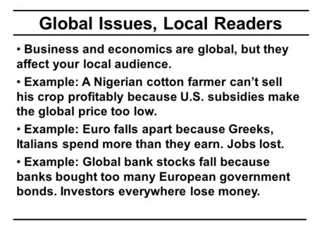 Global Issues, Local Readers Business and economics are global, but they affect your local audience. Example: A Nigerian cotton farmer can't sell his crop.