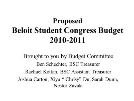 Proposed Beloit Student Congress Budget 2010-2011 Brought to you by Budget Committee Ben Schechter, BSC Treasurer Rachael Kotkin, BSC Assistant Treasurer.
