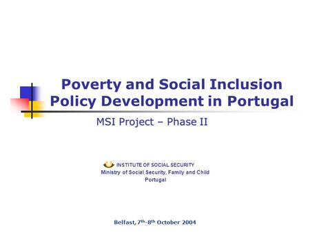 INSTITUTE OF SOCIAL SECURITY Ministry of Social Security, Family and Child Portugal Poverty and Social Inclusion Policy Development in Portugal Belfast,