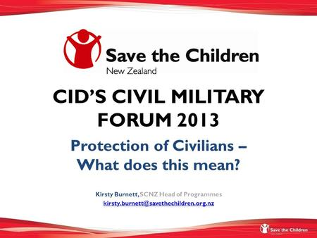 CID'S CIVIL MILITARY FORUM 2013 Protection of Civilians – What does this mean? Kirsty Burnett, SCNZ Head of Programmes