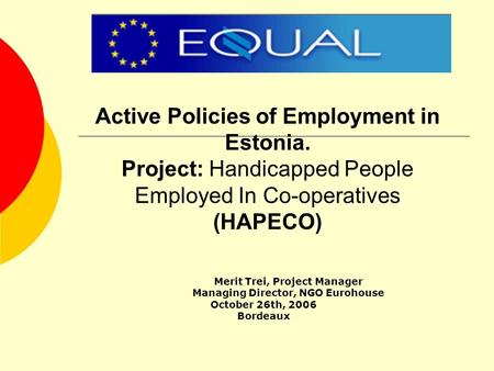 Active Policies of Employment in Estonia. Project: Handicapped People Employed In Co-operatives (HAPECO) Merit Trei, Project Manager Managing Director,