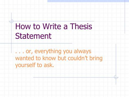 How to Write a Thesis Statement... or, everything you always wanted to know but couldn't bring yourself to ask.