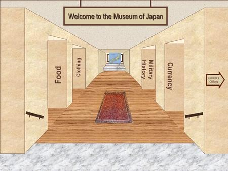 Museum Entrance Food Clothing Currency Military History Welcome to the Museum of Japan Curator's Offices.