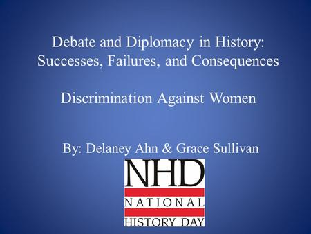 Debate and Diplomacy in History: Successes, Failures, and Consequences Discrimination Against Women By: Delaney Ahn & Grace Sullivan.