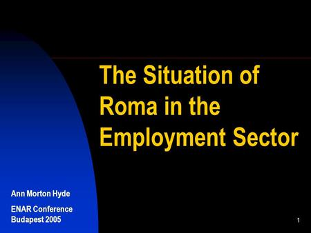Ann Morton Hyde ENAR Conference Budapest 2005 1 The Situation of Roma in the Employment Sector.