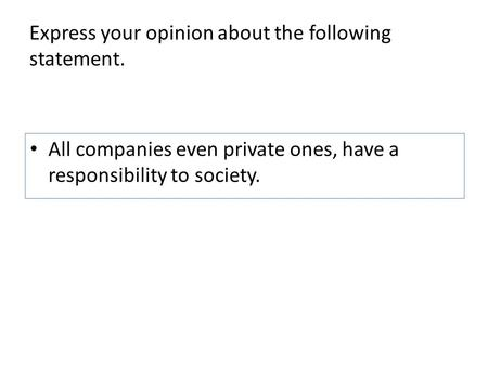 Express your opinion about the following statement. All companies even private ones, have a responsibility to society.