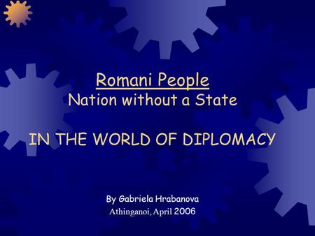 Romani People Nation without a State IN THE WORLD OF DIPLOMACY By Gabriela Hrabanova Athinganoi, April 200 6.