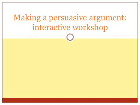 Making a persuasive argument: interactive workshop.