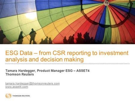 ESG Data – from CSR reporting to investment analysis and decision making Tamara Hardegger, Product Manager ESG – ASSET4 Thomson Reuters tamara.hardegger@thomsonreuters.com.