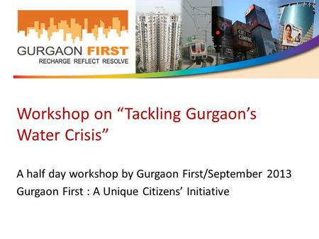 "Workshop on ""Tackling Gurgaon's Water Crisis"" A half day workshop by Gurgaon First/September 2013 Gurgaon First : A Unique Citizens' Initiative."