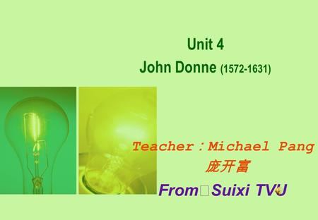 Unit 4 John Donne (1572-1631) <strong>Teacher</strong> : Michael Pang 庞开富 From ※ Suixi TVU.