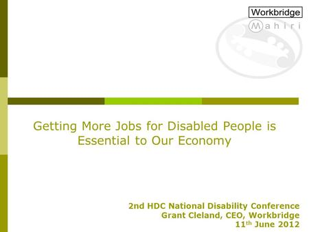 Getting More Jobs for Disabled People is Essential to Our Economy 2nd HDC National Disability Conference Grant Cleland, CEO, Workbridge 11 th June 2012.