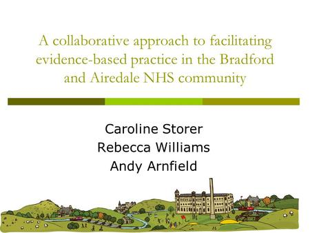 A collaborative approach to facilitating evidence-based practice in the Bradford and Airedale NHS community Caroline Storer Rebecca Williams Andy Arnfield.