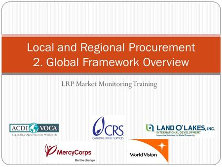 LRP Market Monitoring Training Local and Regional Procurement 2. Global Framework Overview.