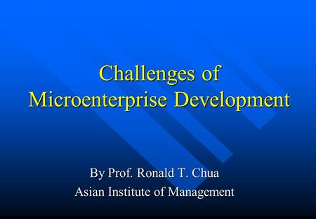 Challenges of Microenterprise Development By Prof. Ronald T. Chua Asian Institute of Management.