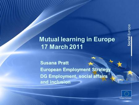 Mutual learning in Europe 17 March 2011 Susana Pratt European Employment Strategy DG Employment, social affairs and inclusion.