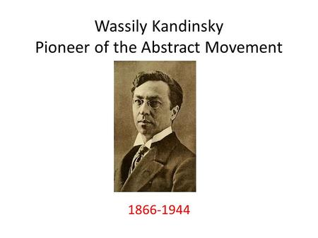 Wassily Kandinsky Pioneer of the Abstract Movement 1866-1944.