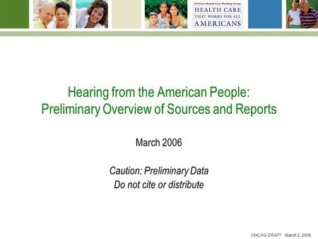 CHCWG DRAFT March 2, 2006 Hearing from the American People: Preliminary Overview of Sources and Reports March 2006 Caution: Preliminary Data Do not cite.