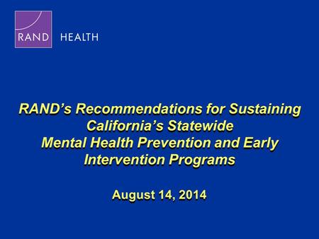 RAND's Recommendations for Sustaining California's Statewide Mental Health Prevention and Early Intervention Programs August 14, 2014.